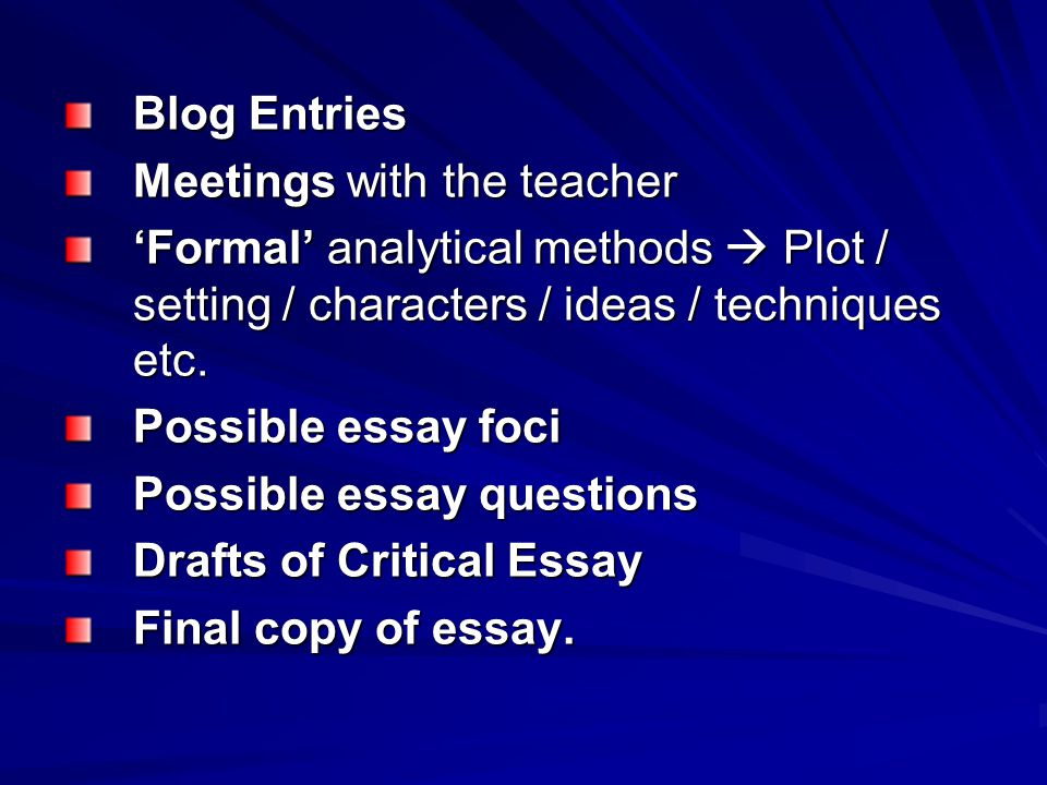 Blog Entries Meetings with the teacher 'Formal' analytical methods  Plot / setting / characters / ideas / techniques etc. Possible essay foci Possibl