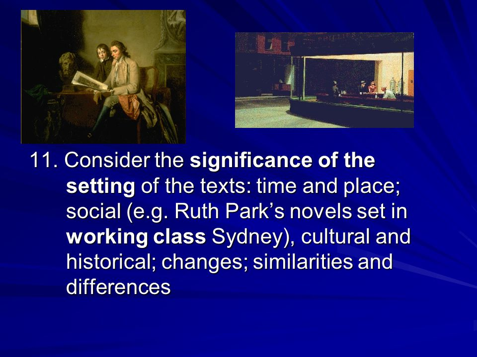 11. Consider the significance of the setting of the texts: time and place; social (e.g. Ruth Park's novels set in working class Sydney), cultural and