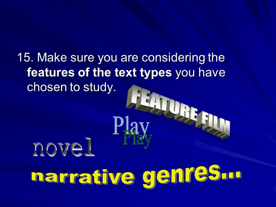 15. Make sure you are considering the features of the text types you have chosen to study.