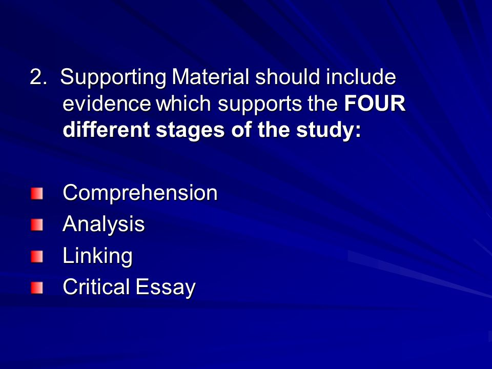 2. Supporting Material should include evidence which supports the FOUR different stages of the study: ComprehensionAnalysisLinking Critical Essay