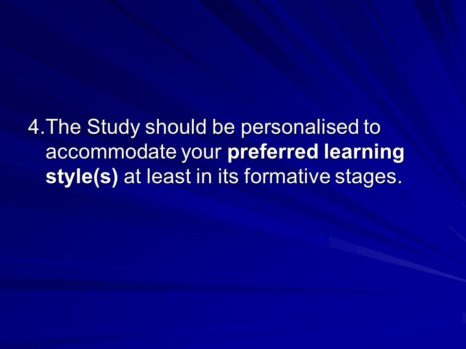 4.The Study should be personalised to accommodate your preferred learning style(s) at least in its formative stages.