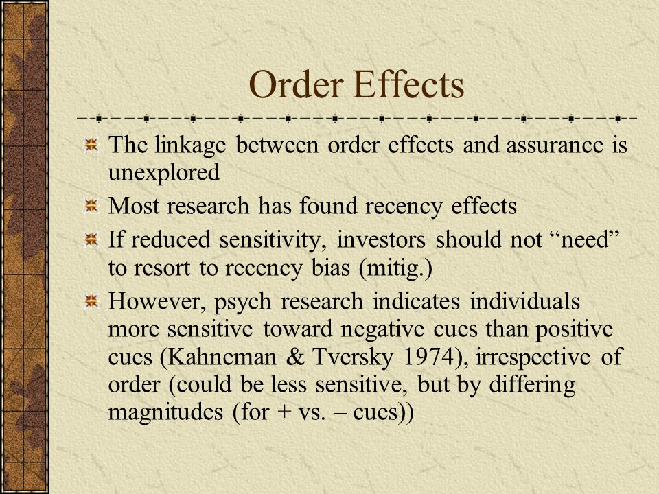 Order Effects The linkage between order effects and assurance is unexplored Most research has found recency effects If reduced sensitivity, investors should not need to resort to recency bias (mitig.) However, psych research indicates individuals more sensitive toward negative cues than positive cues (Kahneman & Tversky 1974), irrespective of order (could be less sensitive, but by differing magnitudes (for + vs.