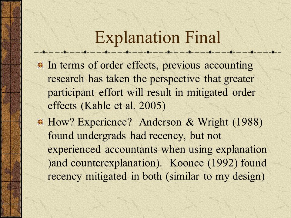 Explanation Final In terms of order effects, previous accounting research has taken the perspective that greater participant effort will result in mitigated order effects (Kahle et al.