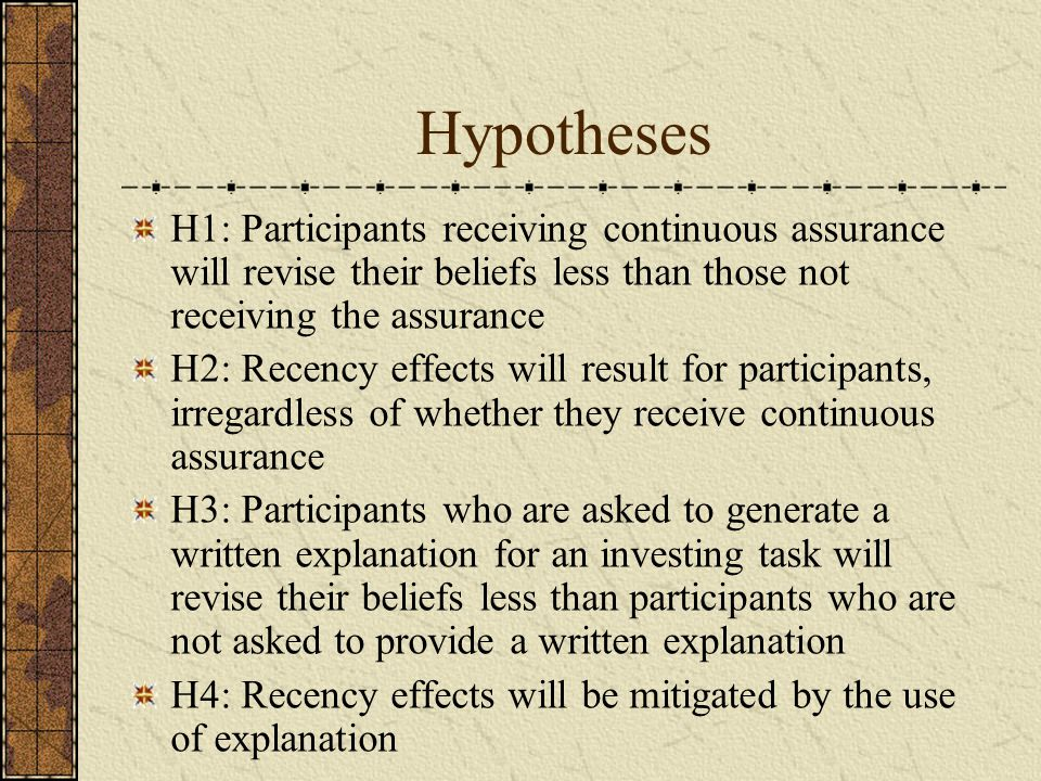 Hypotheses H1: Participants receiving continuous assurance will revise their beliefs less than those not receiving the assurance H2: Recency effects will result for participants, irregardless of whether they receive continuous assurance H3: Participants who are asked to generate a written explanation for an investing task will revise their beliefs less than participants who are not asked to provide a written explanation H4: Recency effects will be mitigated by the use of explanation