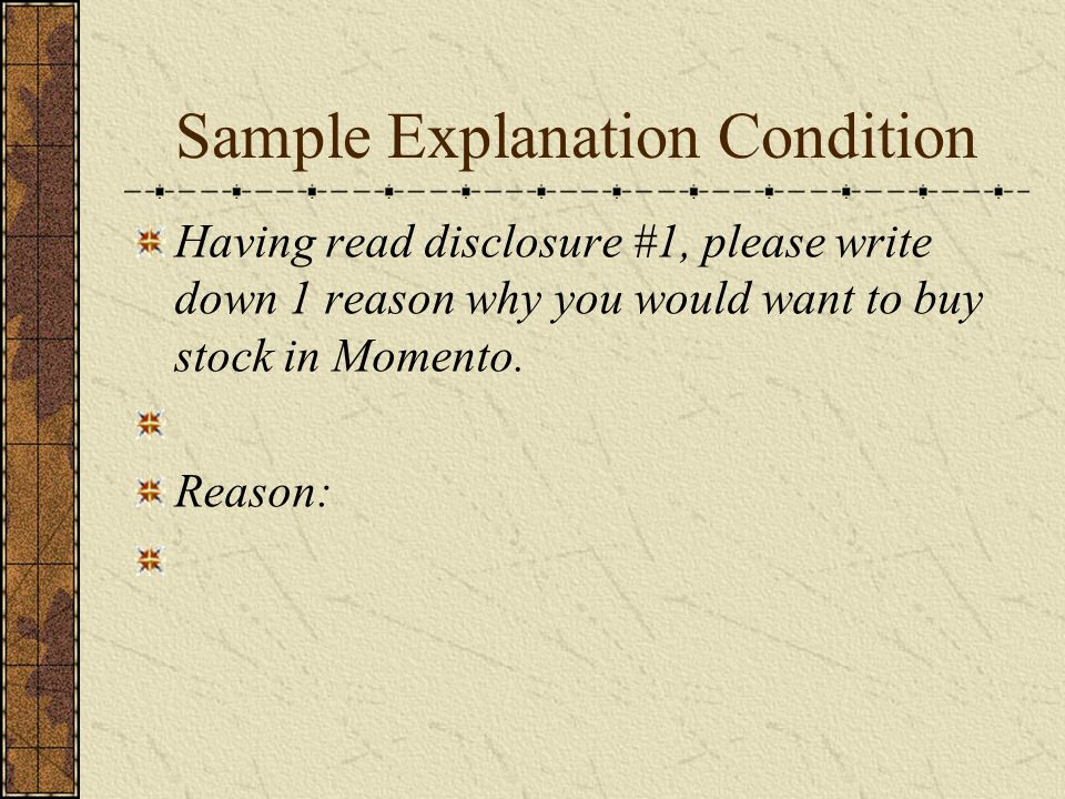 Sample Explanation Condition Having read disclosure #1, please write down 1 reason why you would want to buy stock in Momento.