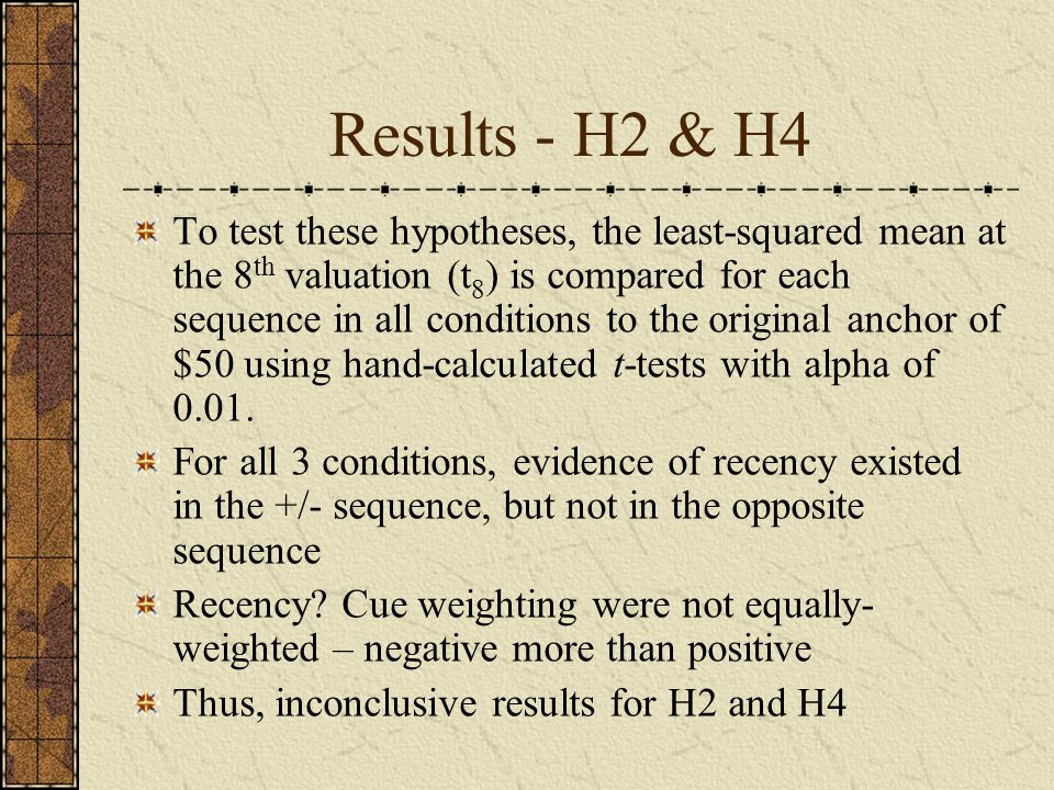 Results - H2 & H4 To test these hypotheses, the least-squared mean at the 8 th valuation (t 8 ) is compared for each sequence in all conditions to the original anchor of $50 using hand-calculated t-tests with alpha of 0.01.