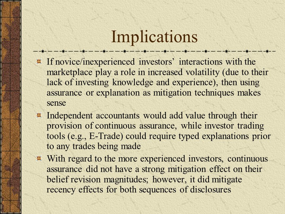 Implications If novice/inexperienced investors' interactions with the marketplace play a role in increased volatility (due to their lack of investing knowledge and experience), then using assurance or explanation as mitigation techniques makes sense Independent accountants would add value through their provision of continuous assurance, while investor trading tools (e.g., E-Trade) could require typed explanations prior to any trades being made With regard to the more experienced investors, continuous assurance did not have a strong mitigation effect on their belief revision magnitudes; however, it did mitigate recency effects for both sequences of disclosures
