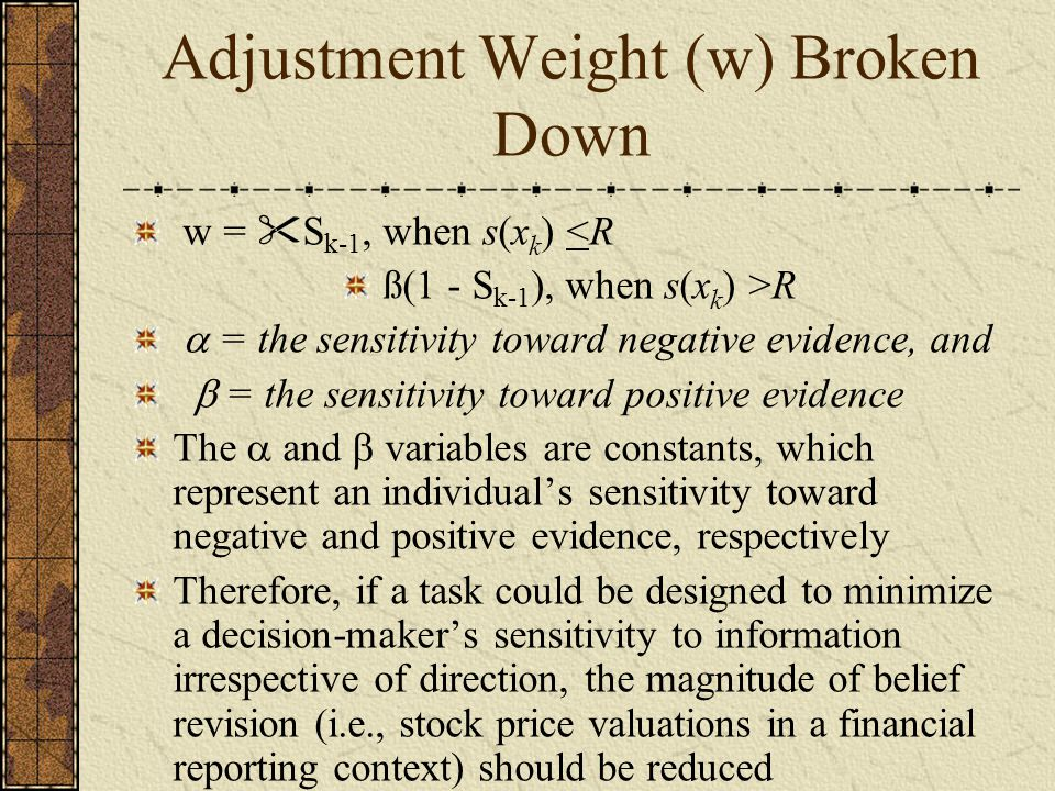 Adjustment Weight (w) Broken Down w =  S k-1, when s(x k ) <R ß(1 - S k-1 ), when s(x k ) >R  = the sensitivity toward negative evidence, and  = the sensitivity toward positive evidence The  and  variables are constants, which represent an individual's sensitivity toward negative and positive evidence, respectively Therefore, if a task could be designed to minimize a decision-maker's sensitivity to information irrespective of direction, the magnitude of belief revision (i.e., stock price valuations in a financial reporting context) should be reduced