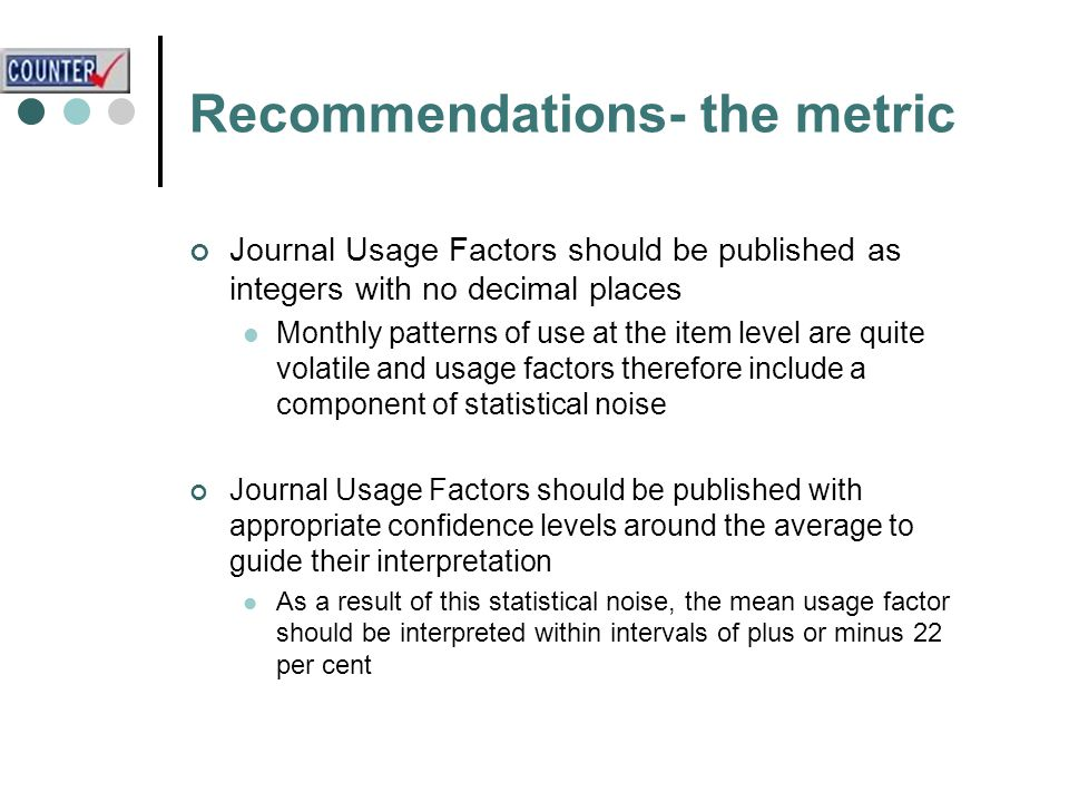 Recommendations- the metric Journal Usage Factors should be published as integers with no decimal places Monthly patterns of use at the item level are quite volatile and usage factors therefore include a component of statistical noise Journal Usage Factors should be published with appropriate confidence levels around the average to guide their interpretation As a result of this statistical noise, the mean usage factor should be interpreted within intervals of plus or minus 22 per cent
