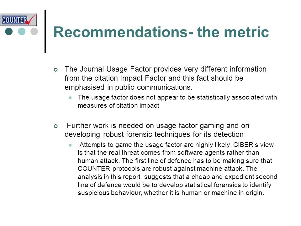 Recommendations- the metric The Journal Usage Factor provides very different information from the citation Impact Factor and this fact should be emphasised in public communications.