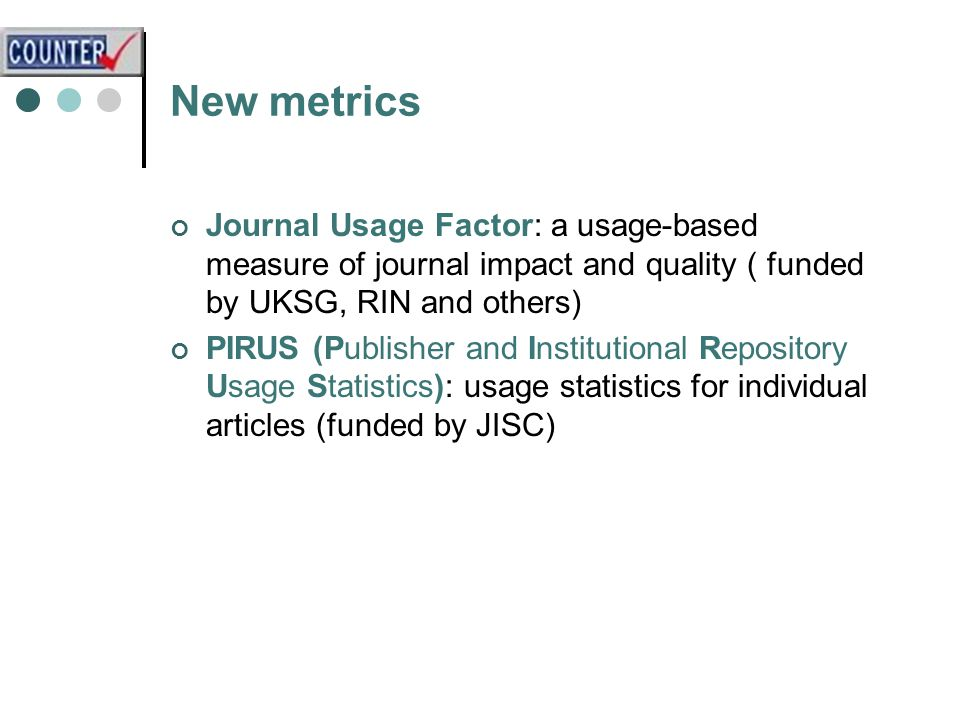New metrics Journal Usage Factor: a usage-based measure of journal impact and quality ( funded by UKSG, RIN and others) PIRUS (Publisher and Institutional Repository Usage Statistics): usage statistics for individual articles (funded by JISC)