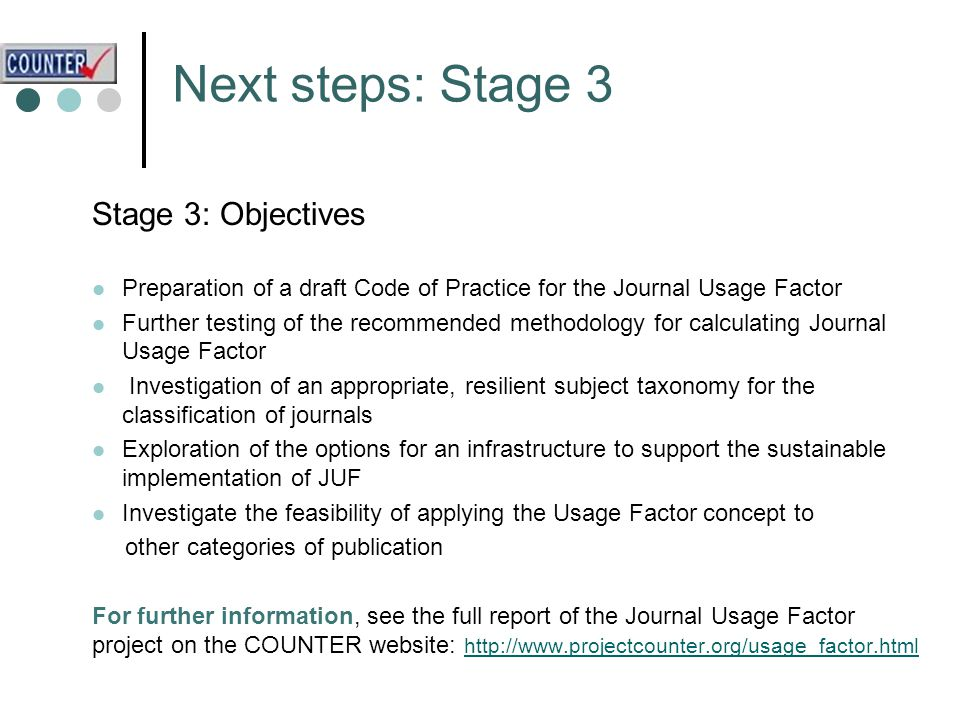 Next steps: Stage 3 Stage 3: Objectives Preparation of a draft Code of Practice for the Journal Usage Factor Further testing of the recommended methodology for calculating Journal Usage Factor Investigation of an appropriate, resilient subject taxonomy for the classification of journals Exploration of the options for an infrastructure to support the sustainable implementation of JUF Investigate the feasibility of applying the Usage Factor concept to other categories of publication For further information, see the full report of the Journal Usage Factor project on the COUNTER website: http://www.projectcounter.org/usage_factor.html http://www.projectcounter.org/usage_factor.html