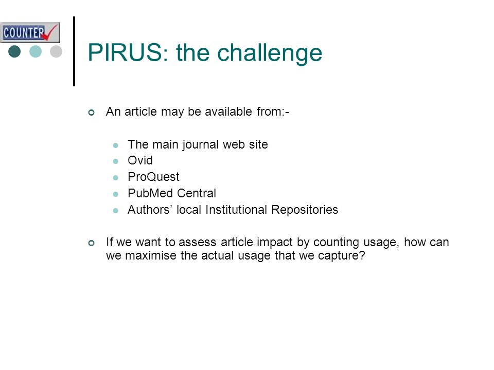 PIRUS : the challenge An article may be available from:- The main journal web site Ovid ProQuest PubMed Central Authors' local Institutional Repositories If we want to assess article impact by counting usage, how can we maximise the actual usage that we capture
