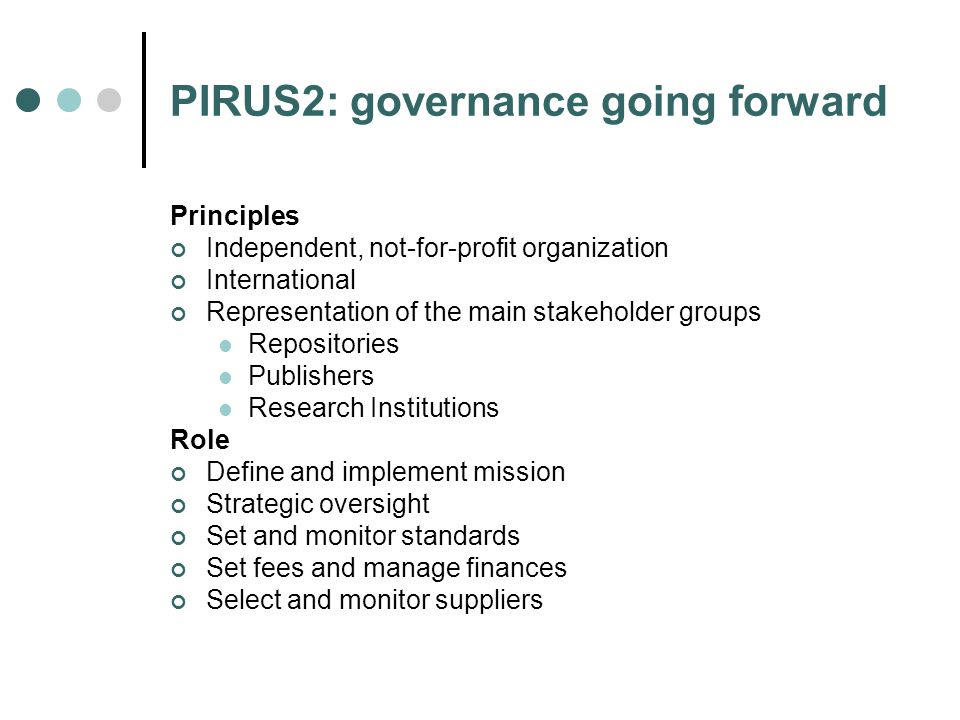 PIRUS2: governance going forward Principles Independent, not-for-profit organization International Representation of the main stakeholder groups Repositories Publishers Research Institutions Role Define and implement mission Strategic oversight Set and monitor standards Set fees and manage finances Select and monitor suppliers