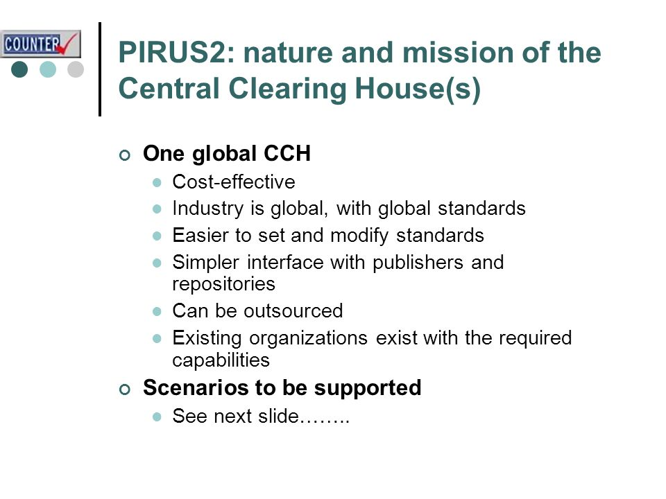 PIRUS2: nature and mission of the Central Clearing House(s) One global CCH Cost-effective Industry is global, with global standards Easier to set and modify standards Simpler interface with publishers and repositories Can be outsourced Existing organizations exist with the required capabilities Scenarios to be supported See next slide……..
