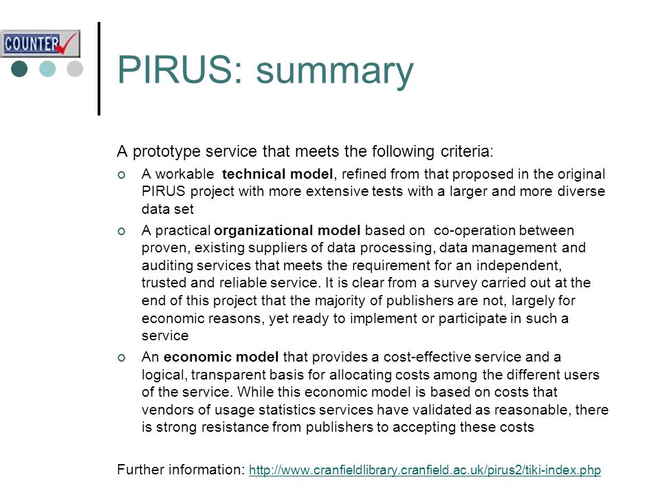 A prototype service that meets the following criteria: A workable technical model, refined from that proposed in the original PIRUS project with more extensive tests with a larger and more diverse data set A practical organizational model based on co-operation between proven, existing suppliers of data processing, data management and auditing services that meets the requirement for an independent, trusted and reliable service.