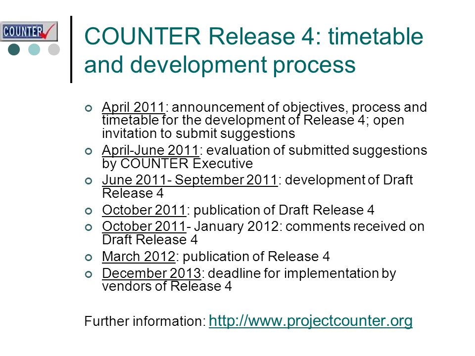 COUNTER Release 4: timetable and development process April 2011: announcement of objectives, process and timetable for the development of Release 4; open invitation to submit suggestions April-June 2011: evaluation of submitted suggestions by COUNTER Executive June 2011- September 2011: development of Draft Release 4 October 2011: publication of Draft Release 4 October 2011- January 2012: comments received on Draft Release 4 March 2012: publication of Release 4 December 2013: deadline for implementation by vendors of Release 4 Further information: http://www.projectcounter.org http://www.projectcounter.org