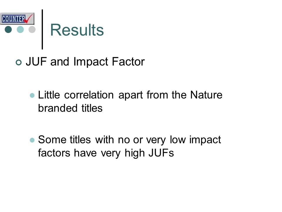 Results JUF and Impact Factor Little correlation apart from the Nature branded titles Some titles with no or very low impact factors have very high JUFs