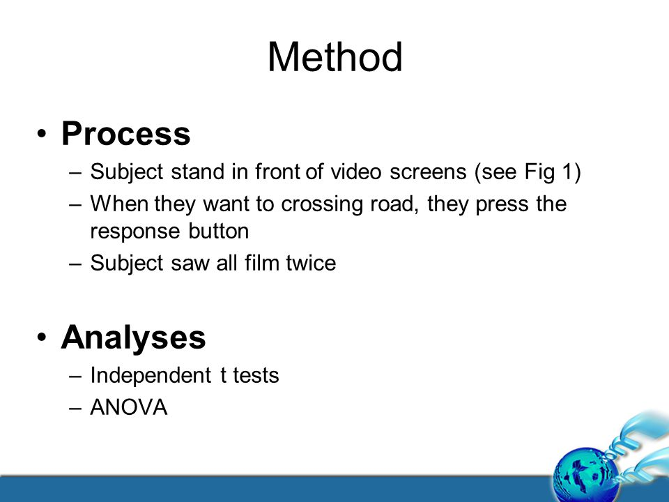 Method Process –Subject stand in front of video screens (see Fig 1) –When they want to crossing road, they press the response button –Subject saw all film twice Analyses –Independent t tests –ANOVA