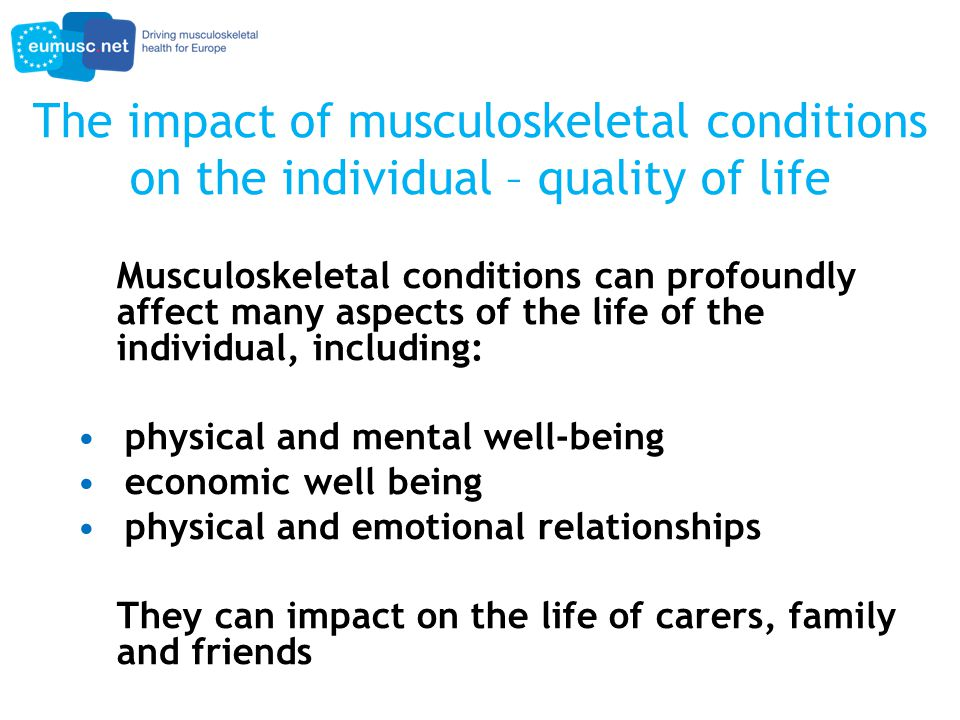 The impact of musculoskeletal conditions on the individual – quality of life Musculoskeletal conditions can profoundly affect many aspects of the life of the individual, including: physical and mental well-being economic well being physical and emotional relationships They can impact on the life of carers, family and friends