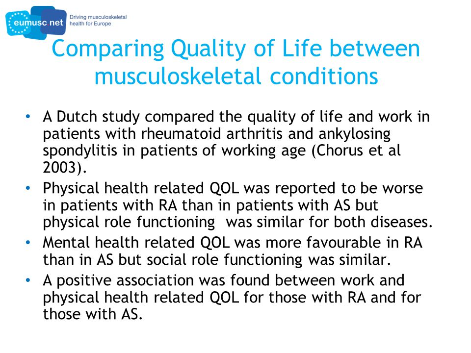 Comparing Quality of Life between musculoskeletal conditions A Dutch study compared the quality of life and work in patients with rheumatoid arthritis and ankylosing spondylitis in patients of working age (Chorus et al 2003).