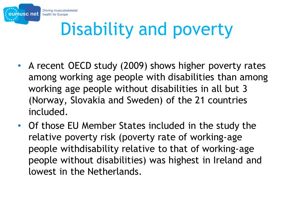 Disability and poverty A recent OECD study (2009) shows higher poverty rates among working age people with disabilities than among working age people without disabilities in all but 3 (Norway, Slovakia and Sweden) of the 21 countries included.