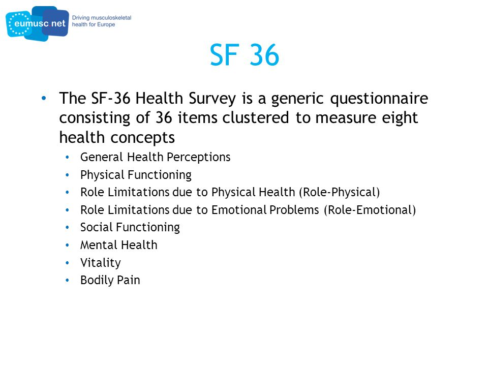 SF 36 The SF-36 Health Survey is a generic questionnaire consisting of 36 items clustered to measure eight health concepts General Health Perceptions Physical Functioning Role Limitations due to Physical Health (Role-Physical) Role Limitations due to Emotional Problems (Role-Emotional) Social Functioning Mental Health Vitality Bodily Pain