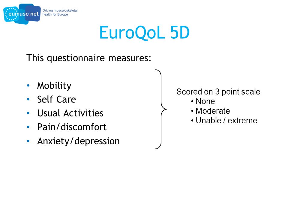 EuroQoL 5D This questionnaire measures: Mobility Self Care Usual Activities Pain/discomfort Anxiety/depression Scored on 3 point scale None Moderate Unable / extreme