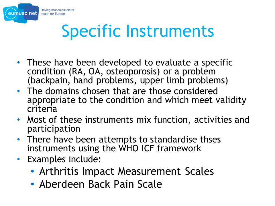 Specific Instruments These have been developed to evaluate a specific condition (RA, OA, osteoporosis) or a problem (backpain, hand problems, upper limb problems) The domains chosen that are those considered appropriate to the condition and which meet validity criteria Most of these instruments mix function, activities and participation There have been attempts to standardise thses instruments using the WHO ICF framework Examples include: Arthritis Impact Measurement Scales Aberdeen Back Pain Scale