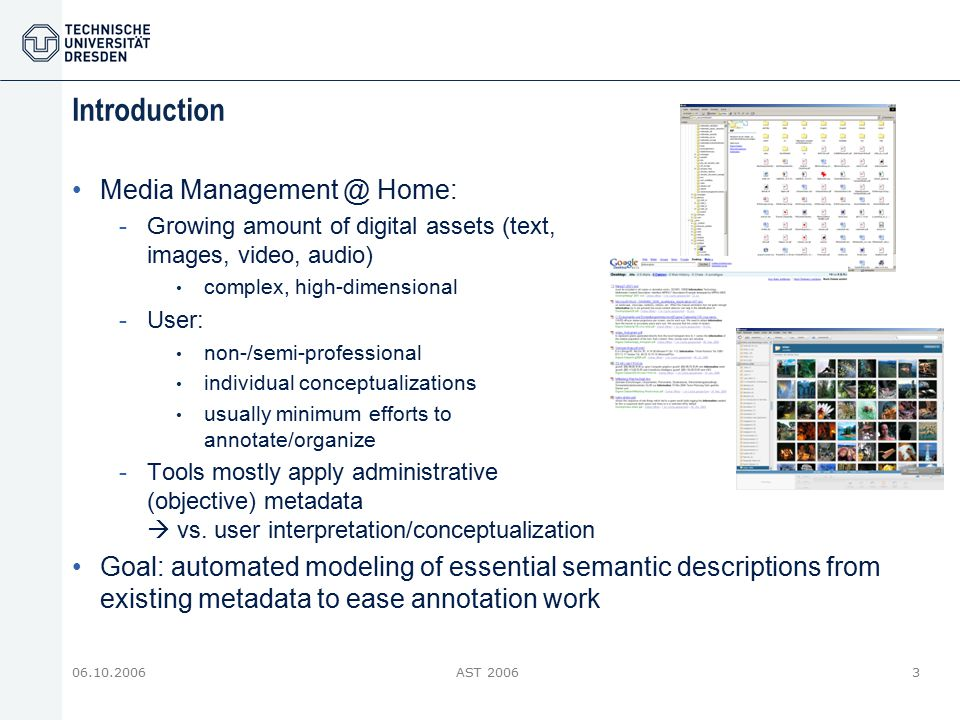 06.10.2006AST 20063 Introduction Media Management @ Home: -Growing amount of digital assets (text, images, video, audio) complex, high-dimensional -Us