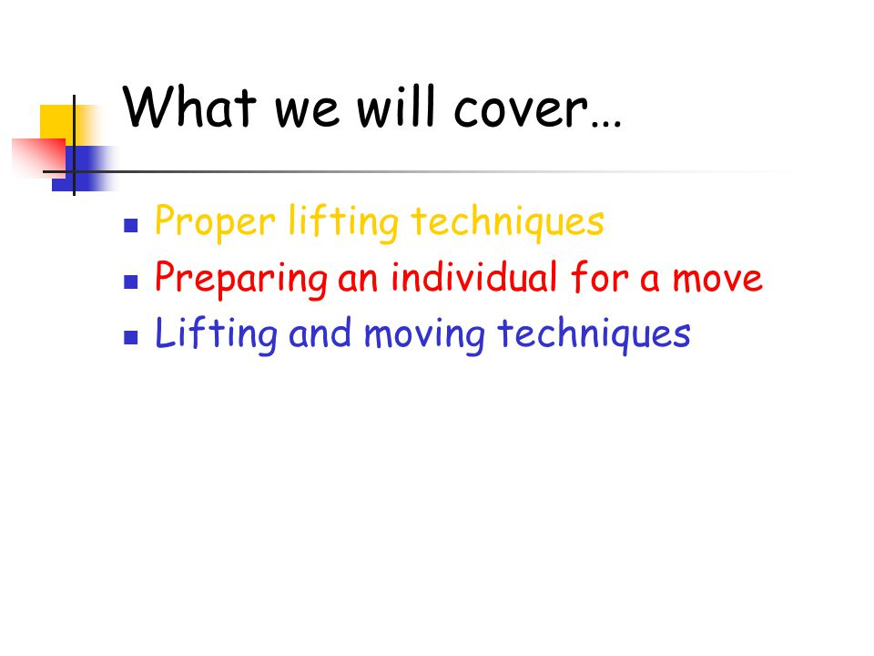 What we will cover… Proper lifting techniques Preparing an individual for a move Lifting and moving techniques