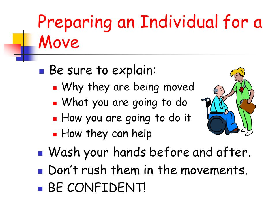 Preparing an Individual for a Move Be sure to explain: Why they are being moved What you are going to do How you are going to do it How they can help Wash your hands before and after.