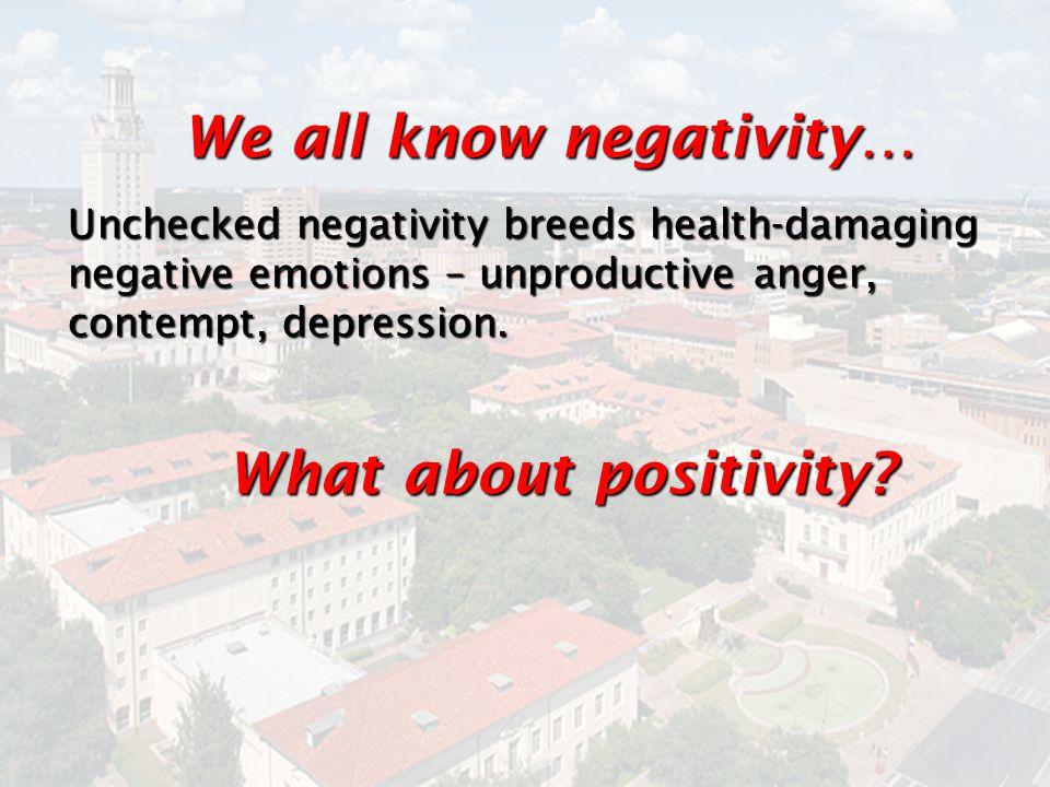 We all know negativity… Unchecked negativity breeds health-damaging negative emotions – unproductive anger, contempt, depression. What about positivit