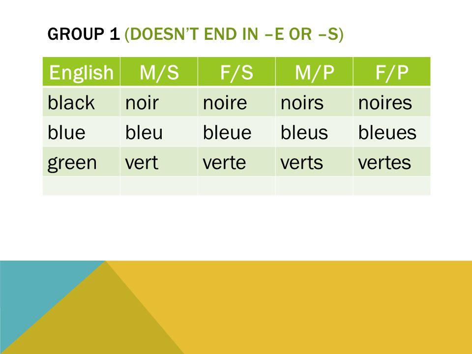 GROUP 1 (DOESN'T END IN –E OR –S) EnglishM/SF/SM/PF/P blacknoirnoirenoirsnoires bluebleubleuebleusbleues greenvertvertevertsvertes