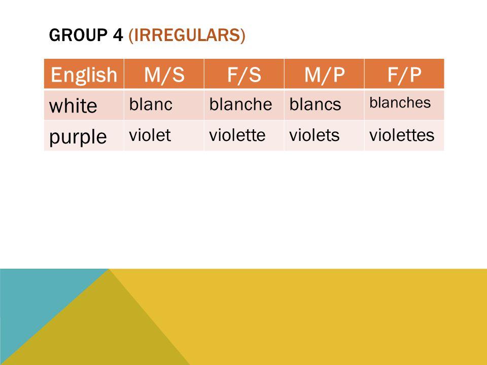 GROUP 4 (IRREGULARS) EnglishM/SF/SM/PF/P white blancblancheblancs blanches purple violetviolettevioletsviolettes