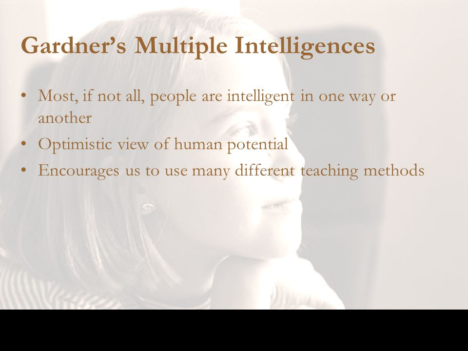 Gardner's Multiple Intelligences Most, if not all, people are intelligent in one way or another Optimistic view of human potential Encourages us to us