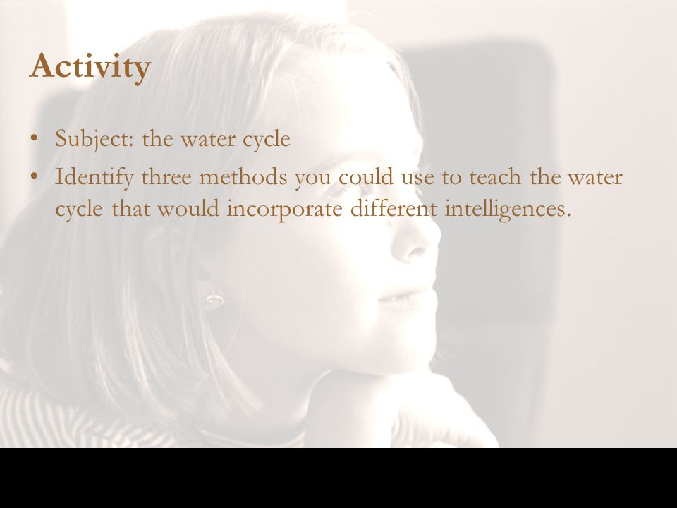 Activity Subject: the water cycle Identify three methods you could use to teach the water cycle that would incorporate different intelligences.