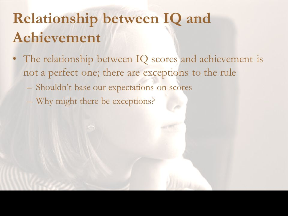 Relationship between IQ and Achievement The relationship between IQ scores and achievement is not a perfect one; there are exceptions to the rule –Sho