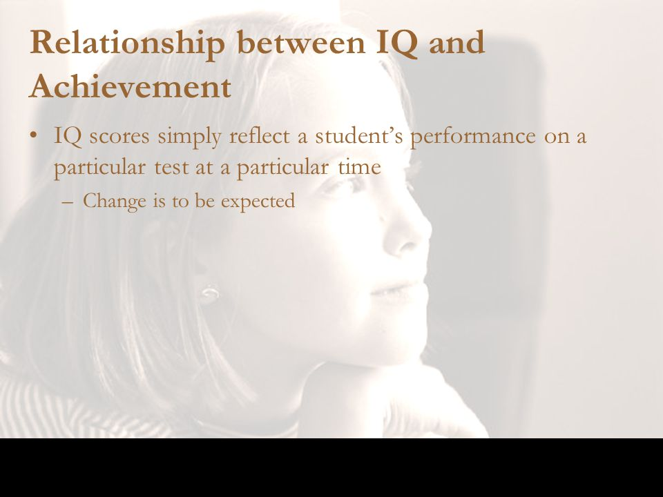 Relationship between IQ and Achievement IQ scores simply reflect a student's performance on a particular test at a particular time –Change is to be ex