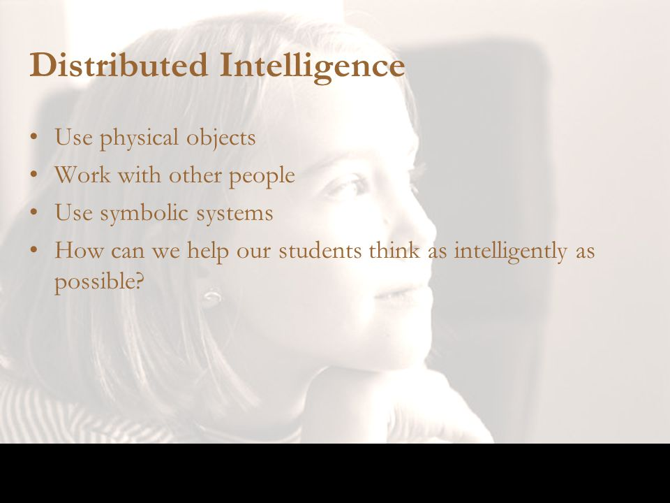 Distributed Intelligence Use physical objects Work with other people Use symbolic systems How can we help our students think as intelligently as possi