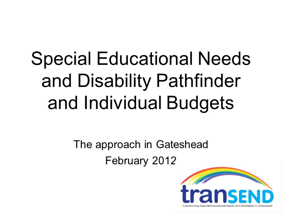 Special Educational Needs and Disability Pathfinder and Individual Budgets The approach in Gateshead February 2012