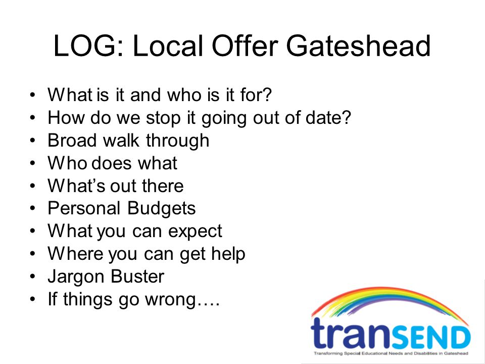 LOG: Local Offer Gateshead What is it and who is it for? How do we stop it going out of date? Broad walk through Who does what What's out there Person