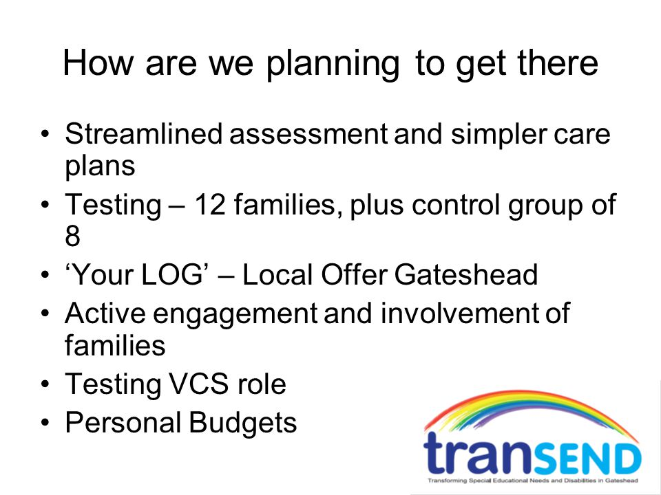 How are we planning to get there Streamlined assessment and simpler care plans Testing – 12 families, plus control group of 8 'Your LOG' – Local Offer Gateshead Active engagement and involvement of families Testing VCS role Personal Budgets