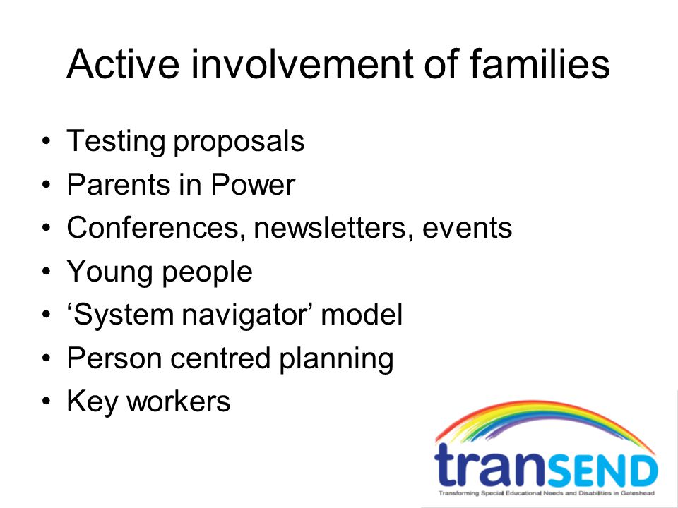 Active involvement of families Testing proposals Parents in Power Conferences, newsletters, events Young people 'System navigator' model Person centre