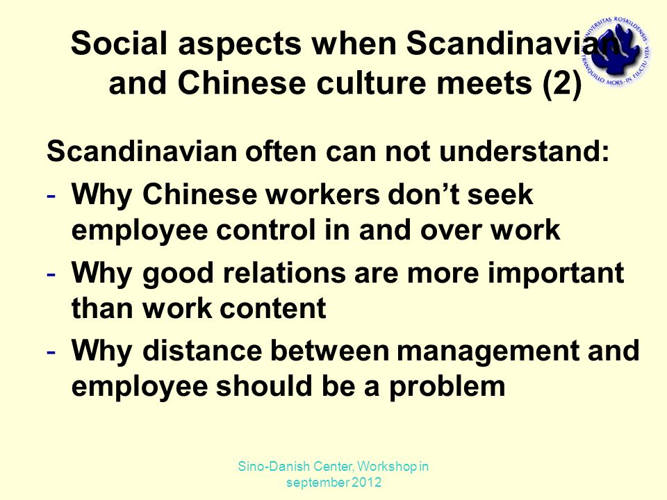 Scandinavian often can not understand: -Why Chinese workers don't seek employee control in and over work -Why good relations are more important than work content -Why distance between management and employee should be a problem Social aspects when Scandinavian and Chinese culture meets (2) Sino-Danish Center, Workshop in september 2012