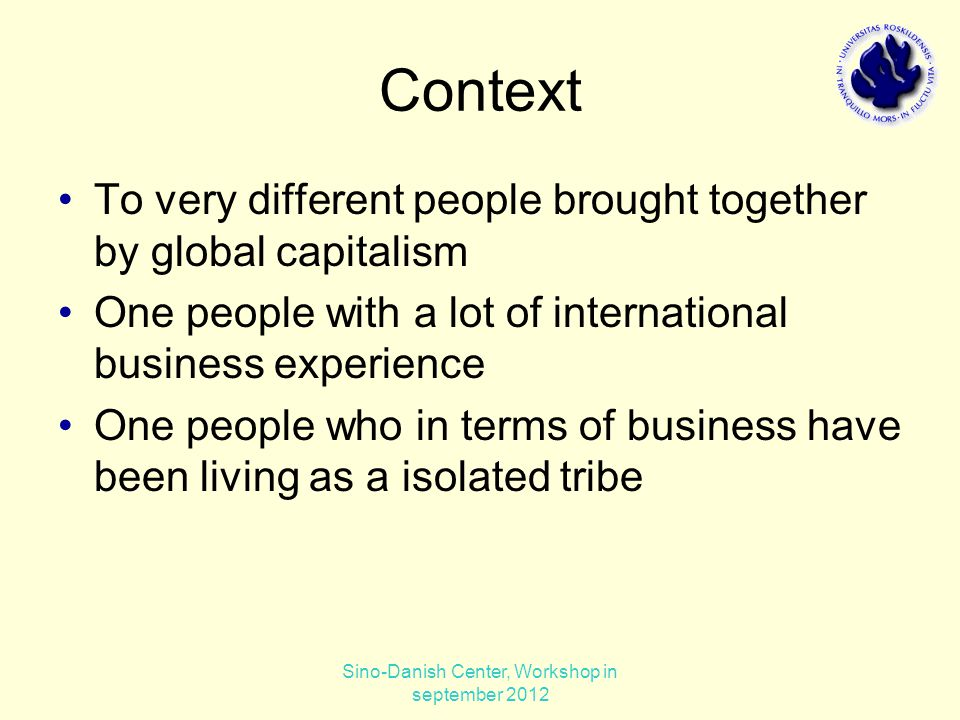 Context To very different people brought together by global capitalism One people with a lot of international business experience One people who in terms of business have been living as a isolated tribe Sino-Danish Center, Workshop in september 2012