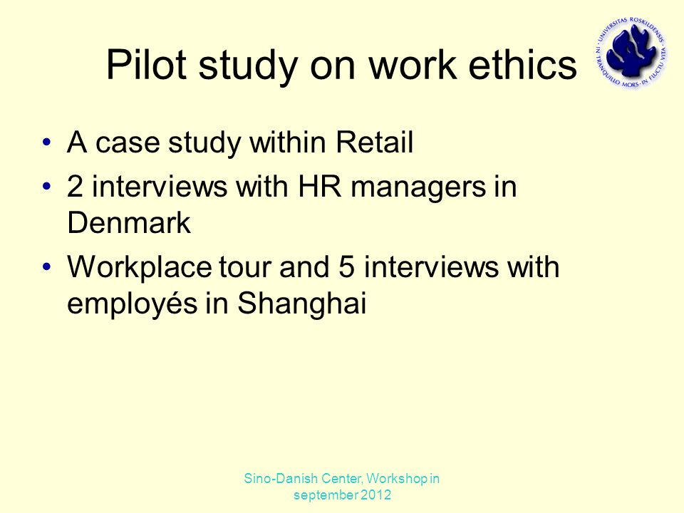 Pilot study on work ethics A case study within Retail 2 interviews with HR managers in Denmark Workplace tour and 5 interviews with employés in Shanghai Sino-Danish Center, Workshop in september 2012