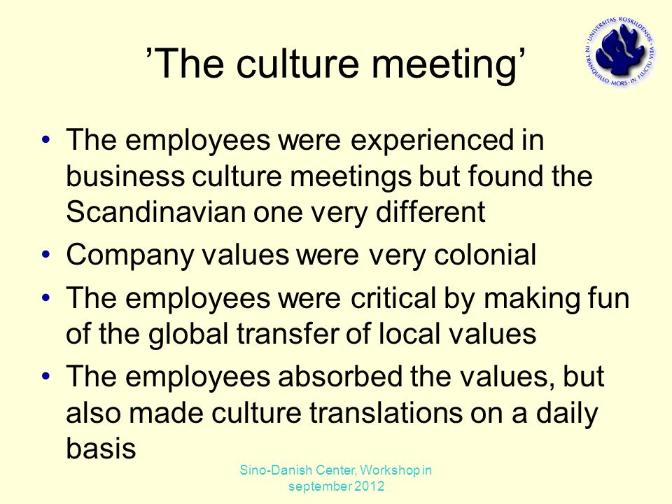 'The culture meeting' The employees were experienced in business culture meetings but found the Scandinavian one very different Company values were very colonial The employees were critical by making fun of the global transfer of local values The employees absorbed the values, but also made culture translations on a daily basis Sino-Danish Center, Workshop in september 2012