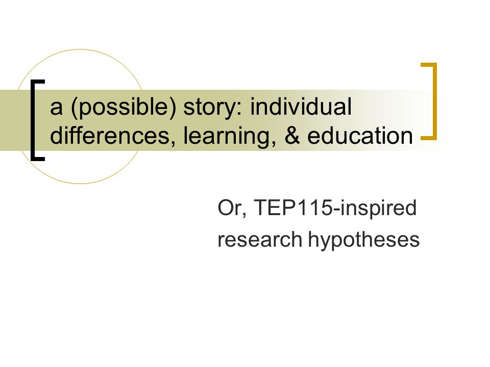 a (possible) story: individual differences, learning, & education Or, TEP115-inspired research hypotheses