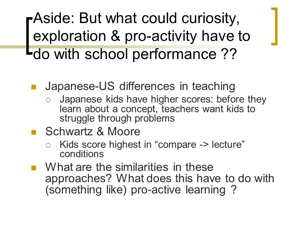 Aside: But what could curiosity, exploration & pro-activity have to do with school performance ?? Japanese-US differences in teaching  Japanese kids